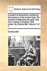 e-Book A system of dissections, explaining the anatomy of the human body, the manner of displaying the parts, and their varieties in disease. With plates. By Charles Bell.  Volume 1 of 1 download
